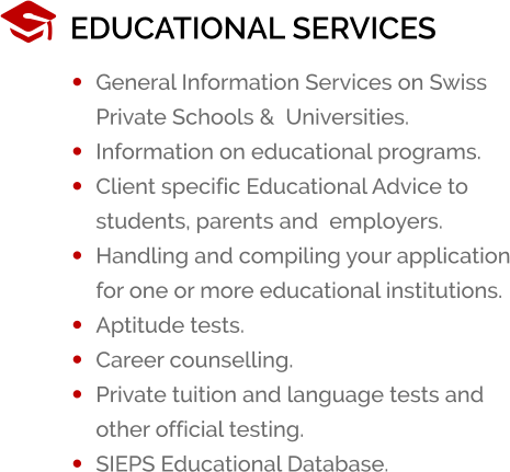 EDUCATIONAL SERVICES •	General Information Services on Swiss Private Schools &  Universities. •	Information on educational programs. •	Client specific Educational Advice to students, parents and  employers. •	Handling and compiling your application for one or more educational institutions. •	Aptitude tests. •	Career counselling. •	Private tuition and language tests and other official testing. •	SIEPS Educational Database.
