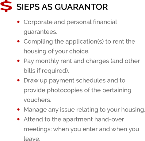 SIEPS AS GUARANTOR •	Corporate and personal financial guarantees. •	Compiling the application(s) to rent the housing of your choice. •	Pay monthly rent and charges (and other bills if required). •	Draw up payment schedules and to provide photocopies of the pertaining vouchers. •	Manage any issue relating to your housing. •	Attend to the apartment hand-over meetings: when you enter and when you leave.